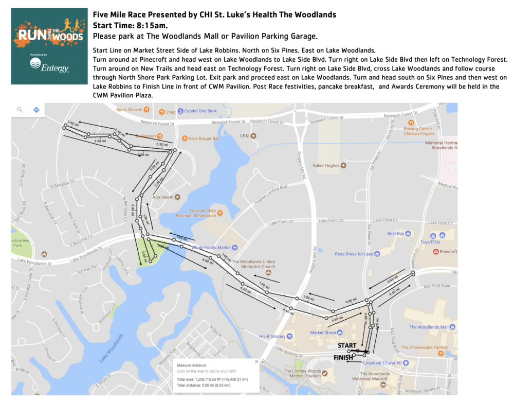Five Mile Race Presented by CHI St. Luke's Health The Woodlands Start Time: 8:15am. Please park at The Woodlands Mall or Pavilion Parking Garage. Start Line on Market Street Side of Lake Robbins. North on Six Pines. East on Lake Woodlands. Turn around at Pinecroft and head west on Lake Woodlands to Lake Side Blvd. Turn right on Lake Side Blvd then left on Technology Forest. Turn around on New Trails and head east on Technology Forest. Turn right on Lake Side Blvd, cross Lake Woodlands and follow course through North Shore Park Parking Lot. Exit park and proceed east on Lake Woodlands. Turn and head south on Six Pines and then west on Lake Robbins to Finish Line in front of CWM Pavilion. Post Race festivities, pancake breakfast, and Awards Ceremony will be held in the CWM Pavilion Plaza.