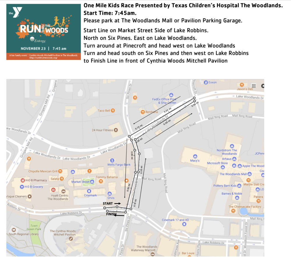 One Mile Kids Race Presented by Texas Children's Hospital The Woodlands. Start Time: 7:45am. Please park at The Woodlands Mall or Pavilion Parking Garage. Start Line on Market Street Side of Lake Robbins. North on Six Pines. East on Lake Woodlands. Turn around at Pinecroft and head west on Lake Woodlands Turn and head south on Six Pines and then west on Lake Robbins to Finish Line in front of Cynthia Woods Mitchell Pavilion